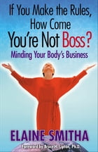 If You Make the Rules, How Come You're Not Boss?: Minding Your Body's Business by Smitha, Elaine
