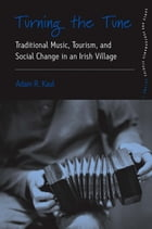 Turning the Tune: Traditional Music, Tourism, and Social Change in an Irish Village by Adam Kaul