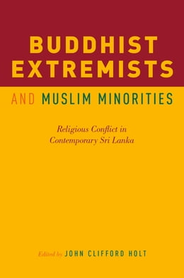 Book Buddhist Extremists and Muslim Minorities: Religious Conflict in Contemporary Sri Lanka by John Clifford Holt