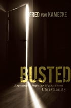 Busted: Exposing Popular Myths about Christianity by Fred von Kamecke