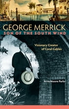 George Merrick, Son of the South Wind: Visionary Creator of Coral Gables by Arva Moore Parks