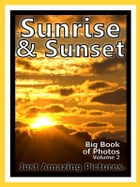 Just Sunrise & Sunset Photos! Big Book of Photographs & Pictures of Sunrises and Sunsets, Vol. 2 by Big Book of Photos
