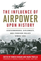 The Influence of Airpower upon History: Statesmanship, Diplomacy, and Foreign Policy since 1903 by Robin Higham