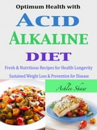 Optimum Health with Acid Alkaline Diet: Fresh & Nutritious Recipes for Health Longevity Sustained Weight Loss & Prevention for Disease by Ashlee Shaw