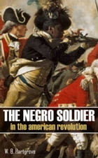 The Negro Soldier in the American Revolution: (Abridged, Annotated) by W.B. Hartgrove