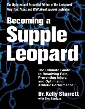 Becoming a Supple Leopard 2nd Edition The Ultimate Guide to Resolving Pain,  Preventing Injury,  and Optimizing Athletic Performance