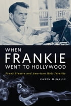 When Frankie Went to Hollywood: Frank Sinatra and American Male Identity by Karen McNally