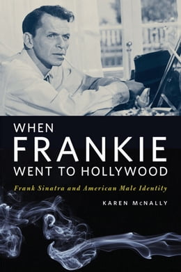 Book When Frankie Went to Hollywood: Frank Sinatra and American Male Identity by Karen McNally