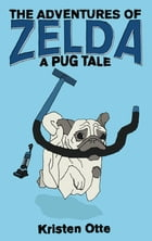 The Adventures of Zelda: A Pug Tale by Kristen Otte