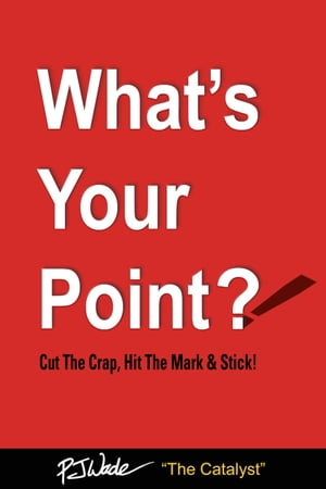 What's Your Point?: Cut The Crap, Hit The Mark & Stick!