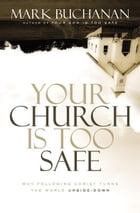 Your Church Is Too Safe: Why Following Christ Turns the World Upside-Down by Mark Buchanan