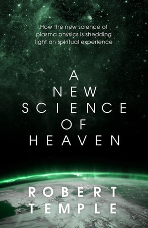 A New Science of Heaven How a plasma world of the spirit can be demonstrated by modern science