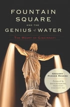 Fountain Square and the Genius of Water: The Heart of Cincinnati by Gregory Parker Rogers