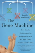 The Gene Machine: How Genetic Technologies Are Changing the Way We Have Kids--and the Kids We Have by Bonnie Rochman