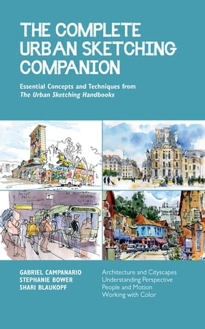 The Complete Urban Sketching Companion: Essential Concepts and Techniques from The Urban Sketching Handbooks--Architecture and Cityscapes, Understanding Perspective, People and Motion, Working with Color