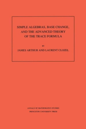 Simple Algebras,  Base Change,  and the Advanced Theory of the Trace Formula. (AM-120)