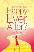 So Where's My Happy Ever After? by Joy Aimee