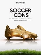 SOCCER ICONS: The 50 best players of all time and their greatest achievements by Bryan Gelbe
