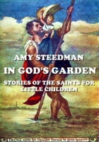 In God's Garden (Illustrated): Stories Of The Saints For Little Children by Amy Steedman