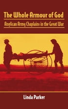 The Whole Armour of God: Anglican Army Chaplains in the Great War by Linda Parker