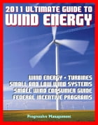 21st Century Ultimate Guide to Wind Energy: Wind Power Systems, Turbines, Small Wind Consumer Guide, Incentives for Development, Low and Large Wind, P by Progressive Management
