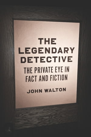 The Legendary Detective The Private Eye in Fact and Fiction