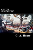 On The Irrawaddy: A Story of the First Burmese War by G. A. Henty