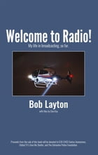 Welcome to Radio!: My life in broadcasting, so far. by Bob Layton