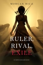 Ruler, Rival, Exile (Of Crowns and Glory—Book 7) by Morgan Rice