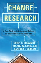 Change Research: A Case Study and Methods for Collaborative Social Workers by Corey Shdaimah
