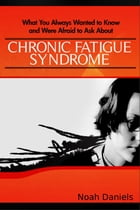 What You Always Wanted to Know and Were Afraid to Ask About Chronic Fatigue Syndrome by Noah Daniels