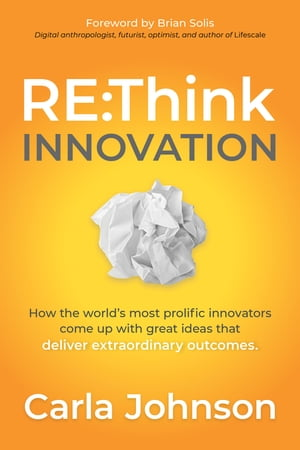 RE:Think Innovation: How the World's Most Prolific Innovators Come Up with Great Ideas that Deliver Extraordinary Outcomes by Carla Johnson