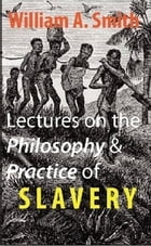 Lectures on the Philosophy and Practice of Slavery: As Exhibited in the Institution of Domestic Slavery in the United States by William A. Smith