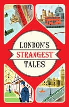 London's Strangest Tales: Extraordinary but true stories from over a thousand years of London's History by Tom Quinn