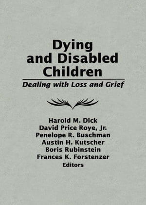 Dying and Disabled Children: Dealing With Loss and Grief by Harold M. Dick