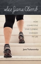 See Jane Climb: How Competitive Stair Climbing Changed My Life by Jane Trahanovsky
