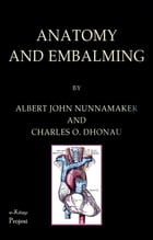 Anatomy and Embalming: A Treatise on the Science and Art of Embalming, the Latest and Most Successful Methods of Treatment  by Albert John Nunnamaker