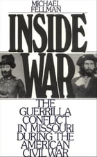 Inside War: The Guerrilla Conflict in Missouri During the American Civil War by Michael Fellman