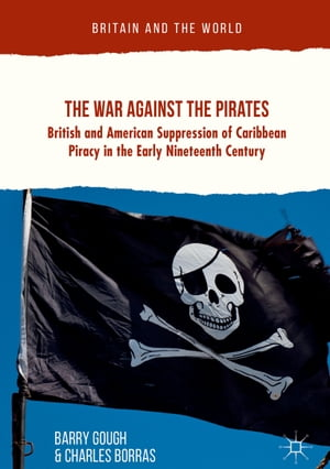 The War Against the Pirates: British and American Suppression of Caribbean Piracy in the Early Nineteenth Century