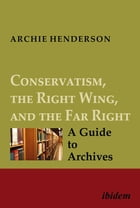 Conservatism, the Right Wing, and the Far Right [four-volume set]: A Guide to Archives