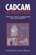 CAD/CAM in Practice: A Manager's Guide to Understanding and Using CAD/CAM by A.J. Medland