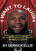 I Want To Laugh: Funny Jokes, Quotes, One-Liners and the Health Benefits of Laughter All Inside This Book by Derrick Ellis