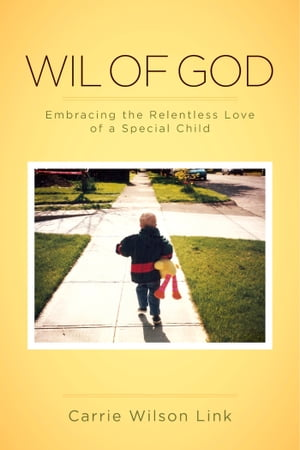 Wil of God: Embracing the Relentless Love of a Special Child by Carrie Wilson Link