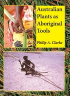 Australian plants as Aboriginal Tools by Philip A. Clarke