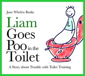 Liam Goes Poo in the Toilet A Story about Trouble with Toilet Training