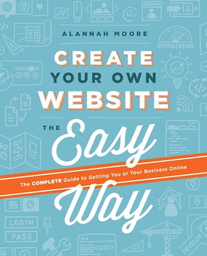Create Your Own Website The Easy Way The no sweat guide to getting you or your business online