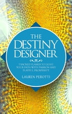 THE DESTINY DESIGNER: 7 Sacred Flames to Light Your Path with Passion and Playful Prosperity by Lauren Perotti