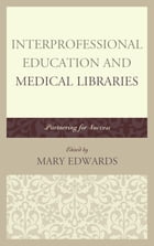 Interprofessional Education and Medical Libraries: Partnering for Success by Mary E. Edwards
