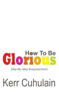 How To Be Glorious: Step By Step Empowerment. 2nd Edition
