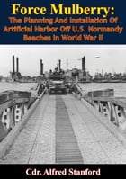Force Mulberry:: The Planning And Installation Of Artificial Harbor Off U.S. Normandy Beaches In World War II [Illust by Cdr. Alfred Stanford